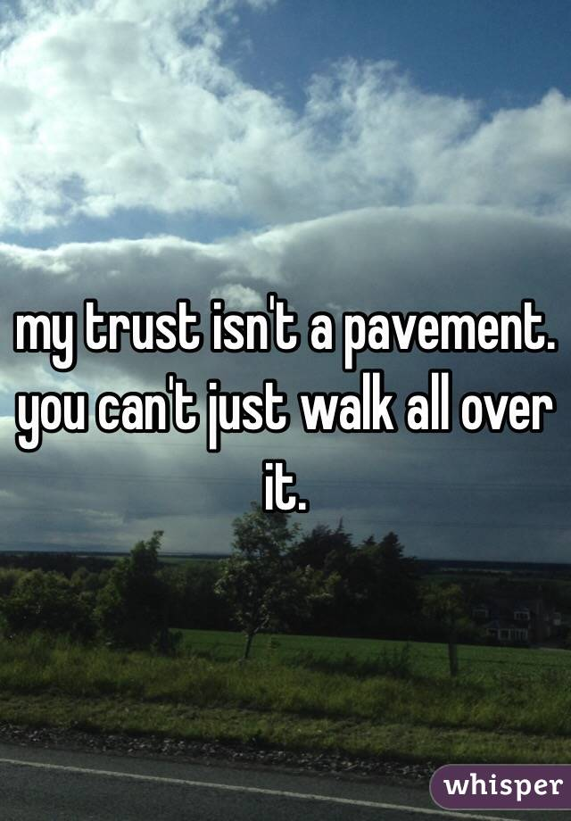 my trust isn't a pavement.  you can't just walk all over it.
