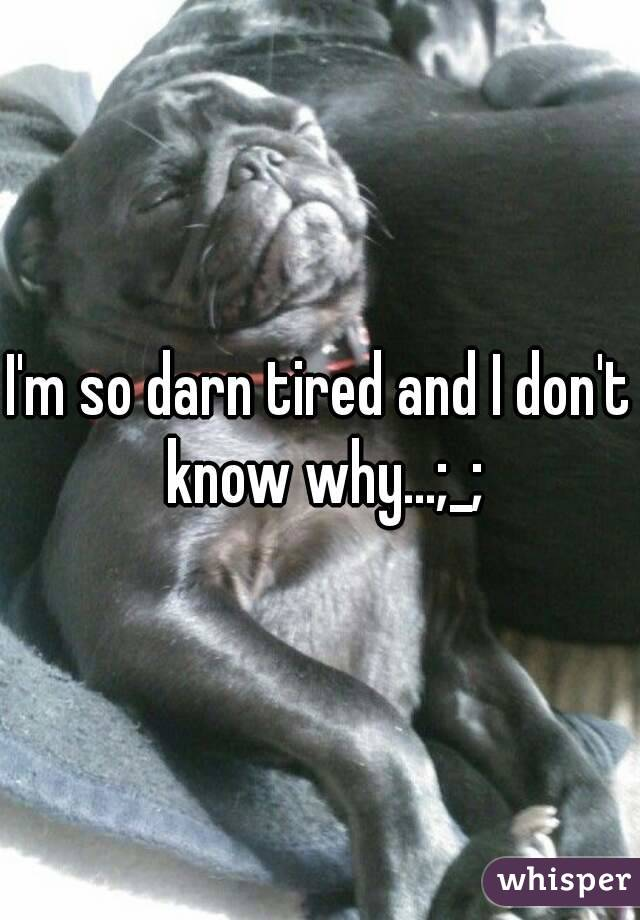 I'm so darn tired and I don't know why...;_;