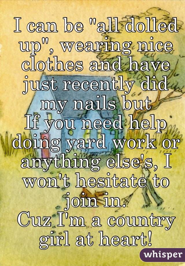 """I can be """"all dolled up"""", wearing nice clothes and have just recently did my nails but  If you need help doing yard work or anything else's, I won't hesitate to join in. Cuz I'm a country girl at heart!"""