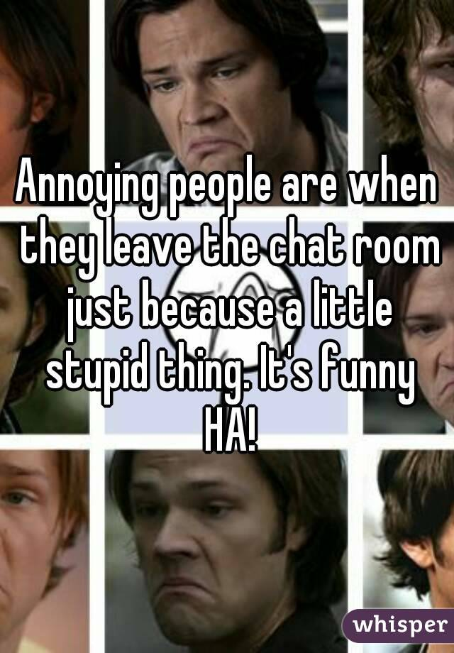 Annoying people are when they leave the chat room just because a little stupid thing. It's funny HA!