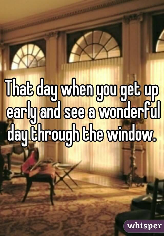 That day when you get up early and see a wonderful day through the window.