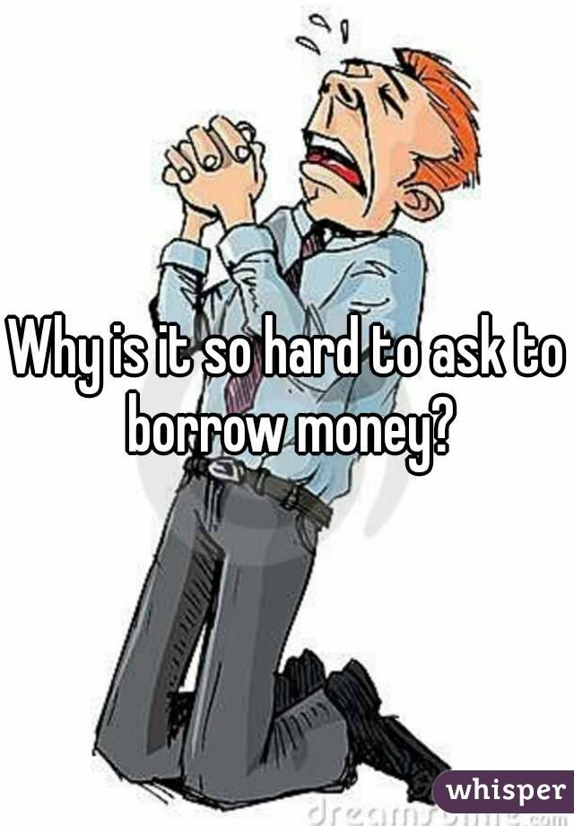 Why is it so hard to ask to borrow money?