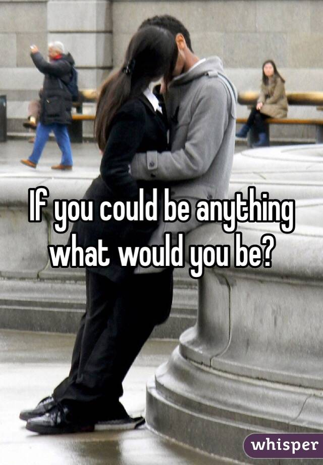 If you could be anything what would you be?