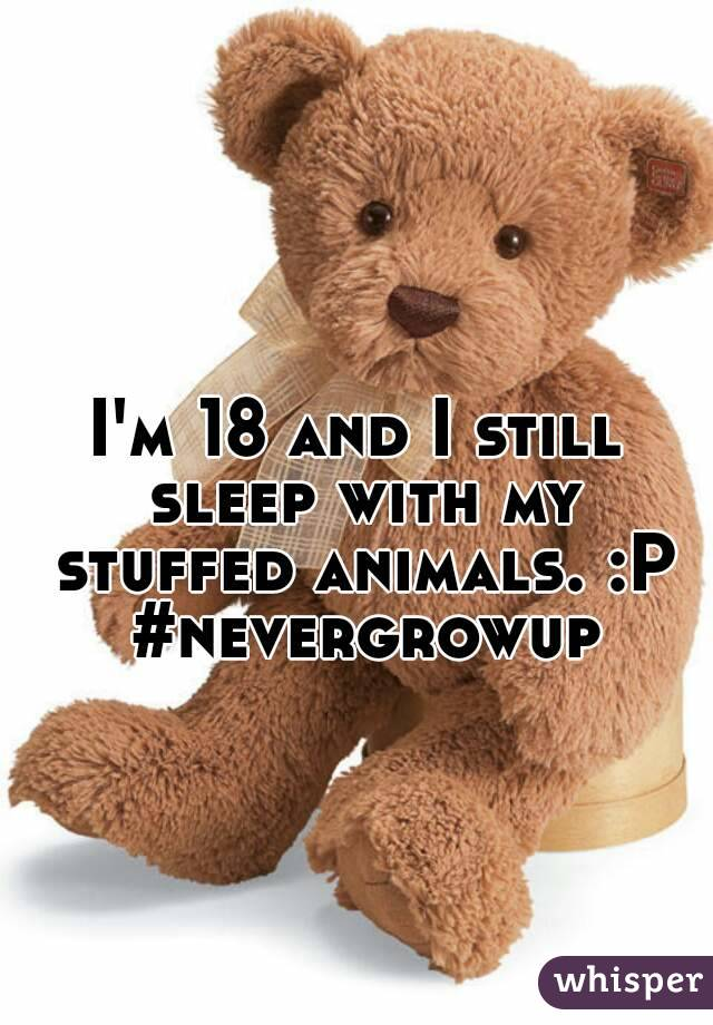 I'm 18 and I still sleep with my stuffed animals. :P #nevergrowup