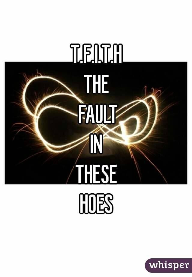 T.F.I.T.H THE  FAULT IN THESE HOES
