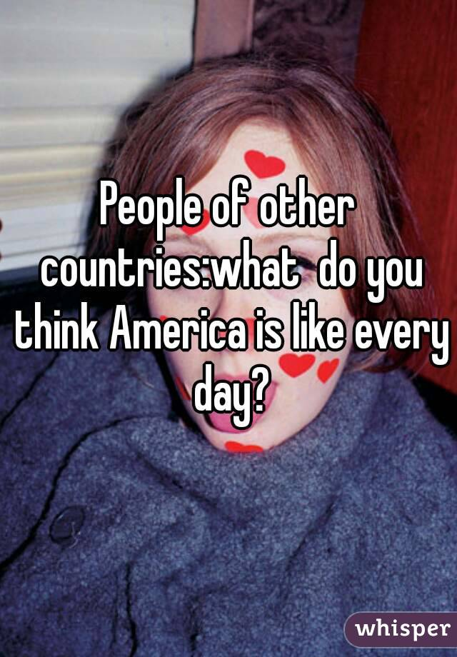 People of other countries:what  do you think America is like every day?