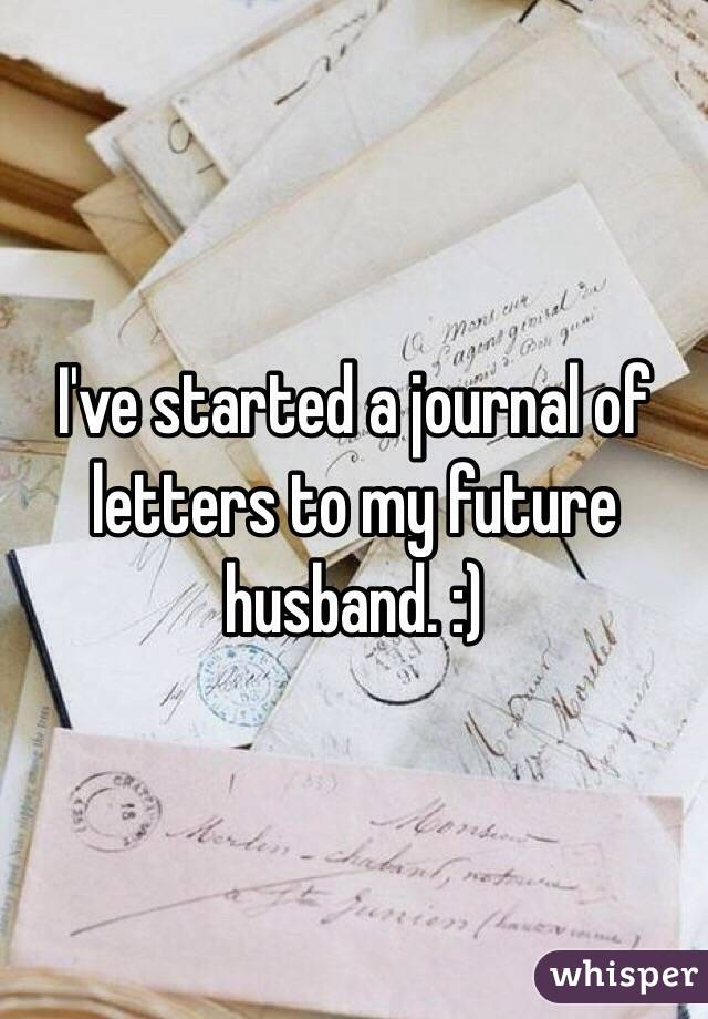 I've started a journal of letters to my future husband. :)