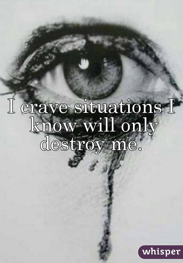 I crave situations I know will only destroy me.