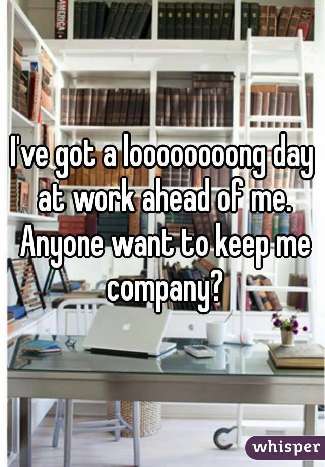I've got a loooooooong day at work ahead of me. Anyone want to keep me company?
