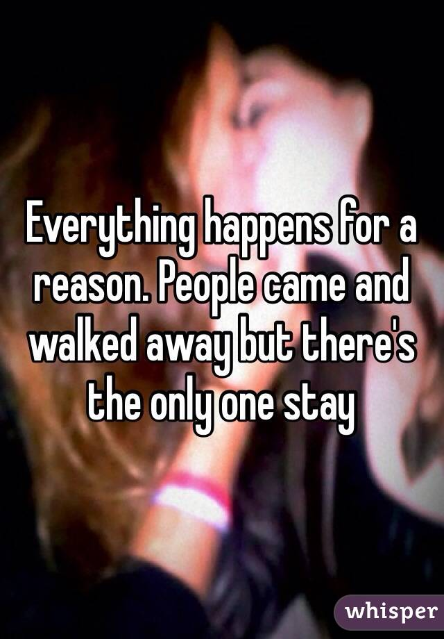 Everything happens for a reason. People came and walked away but there's the only one stay