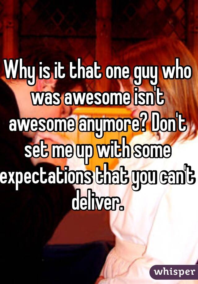 Why is it that one guy who was awesome isn't awesome anymore? Don't set me up with some expectations that you can't deliver.