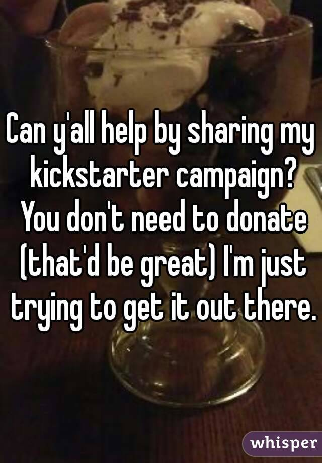 Can y'all help by sharing my kickstarter campaign? You don't need to donate (that'd be great) I'm just trying to get it out there.