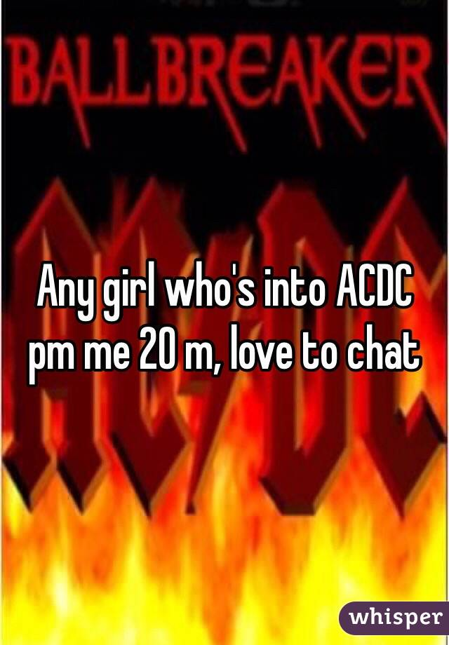 Any girl who's into ACDC pm me 20 m, love to chat