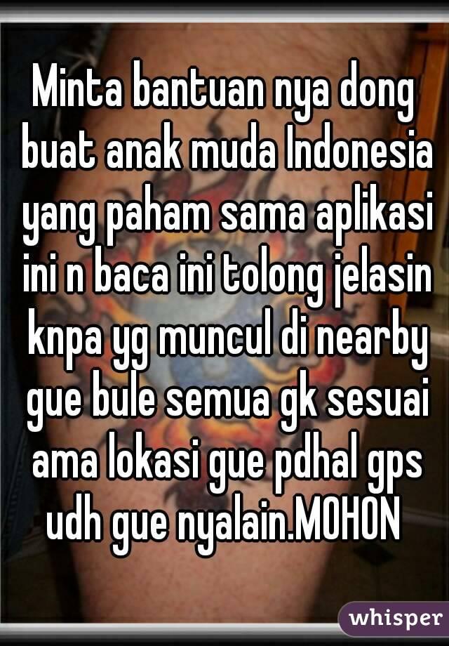 Minta bantuan nya dong buat anak muda Indonesia yang paham sama aplikasi ini n baca ini tolong jelasin knpa yg muncul di nearby gue bule semua gk sesuai ama lokasi gue pdhal gps udh gue nyalain.MOHON