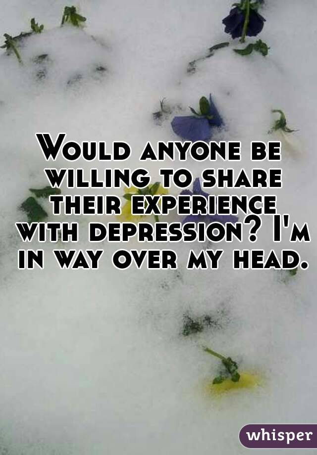 Would anyone be willing to share their experience with depression? I'm in way over my head.