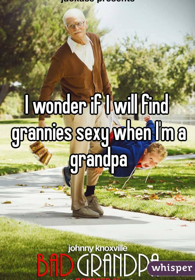 I wonder if I will find grannies sexy when I'm a grandpa