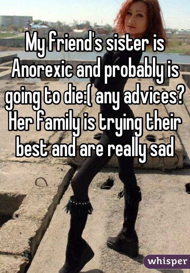 My friend's sister is Anorexic and probably is going to die:( any advices? Her family is trying their best and are really sad