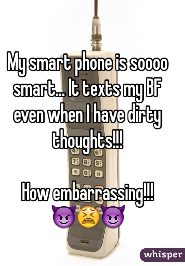 My smart phone is soooo smart... It texts my BF even when I have dirty thoughts!!!   How embarrassing!!!  😈😫😈