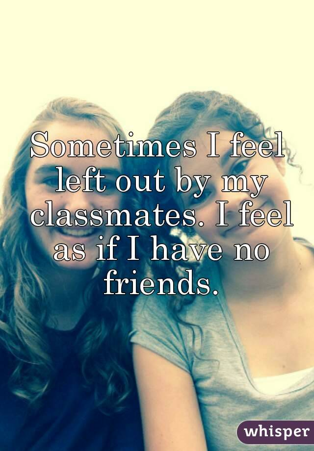 Sometimes I feel left out by my classmates. I feel as if I have no friends.