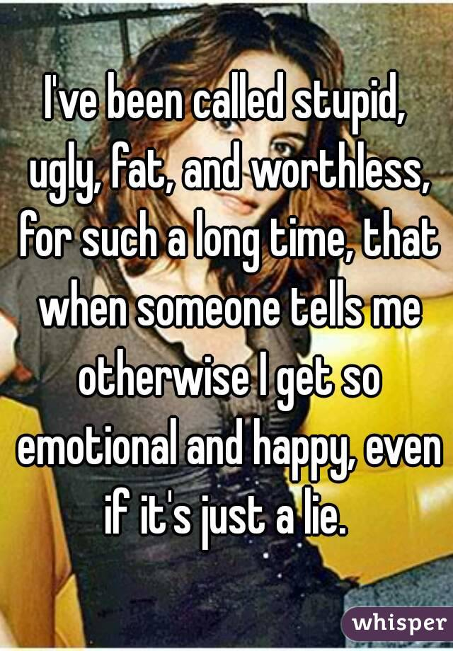 I've been called stupid, ugly, fat, and worthless, for such a long time, that when someone tells me otherwise I get so emotional and happy, even if it's just a lie.