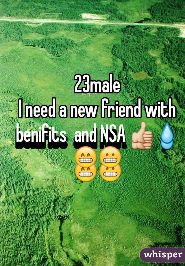 23male  I need a new friend with benifits  and NSA 👍💧😁😬