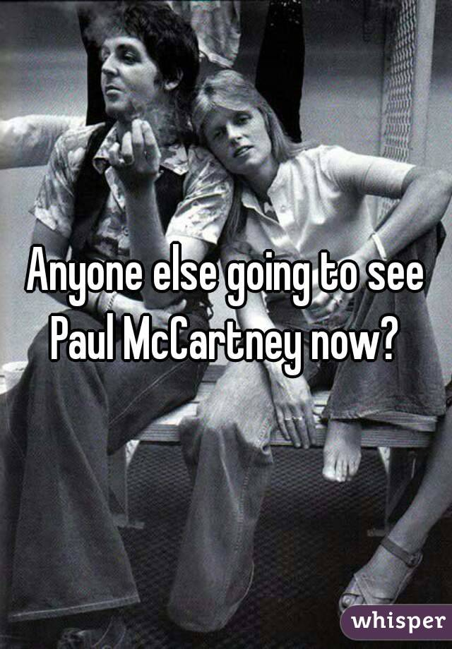 Anyone else going to see Paul McCartney now?