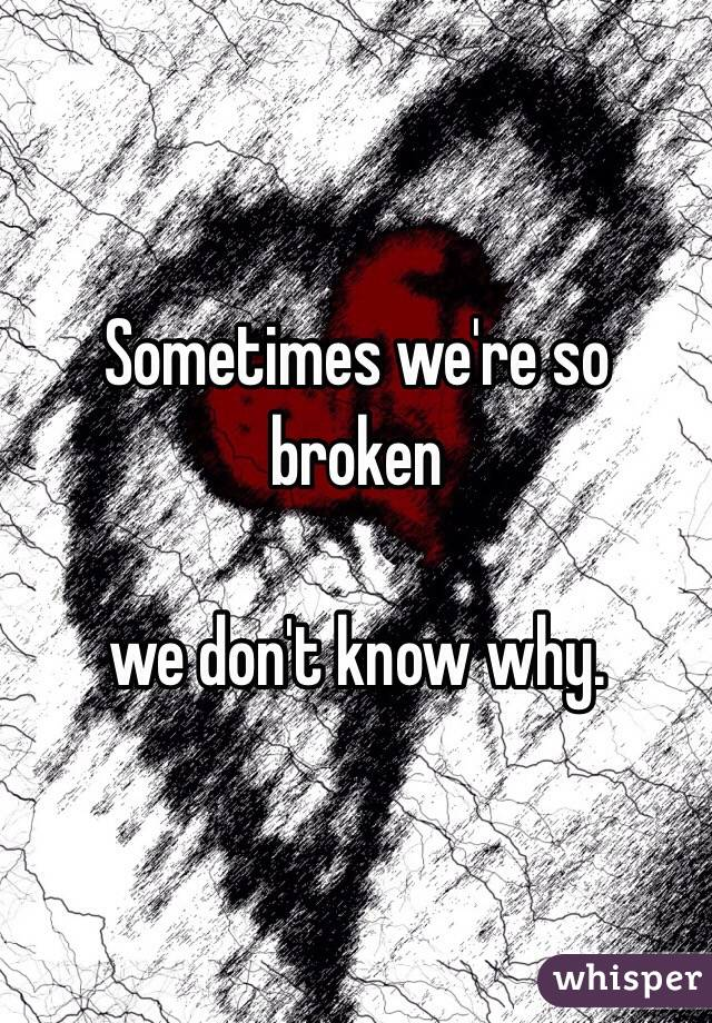 Sometimes we're so broken  we don't know why.