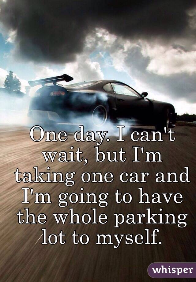 One day. I can't wait, but I'm taking one car and I'm going to have the whole parking lot to myself.