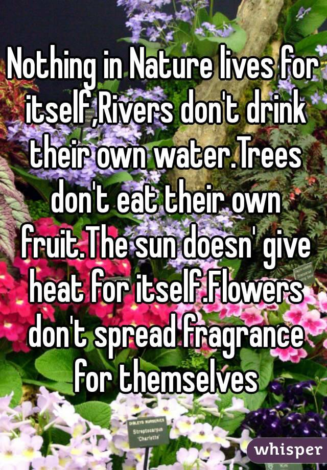 Nothing in Nature lives for itself,Rivers don't drink their own water.Trees don't eat their own fruit.The sun doesn' give heat for itself.Flowers don't spread fragrance for themselves