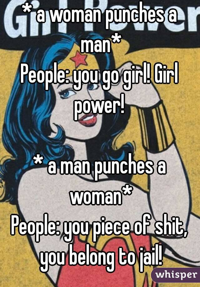 * a woman punches a man* People: you go girl! Girl power!   * a man punches a woman* People: you piece of shit, you belong to jail!