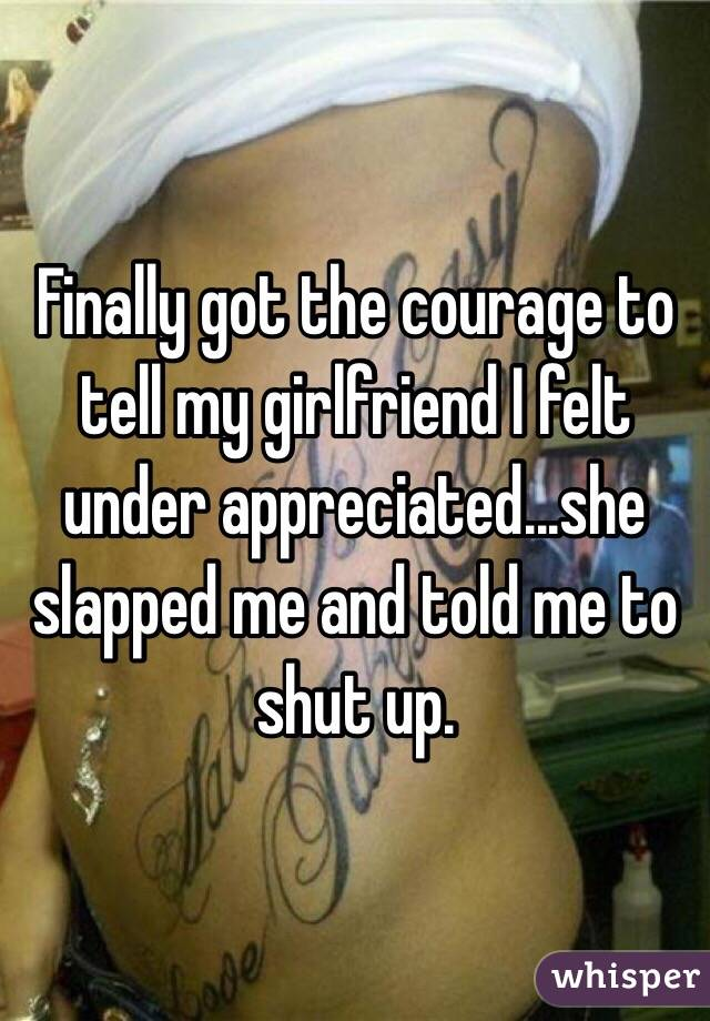 Finally got the courage to tell my girlfriend I felt under appreciated...she slapped me and told me to shut up.