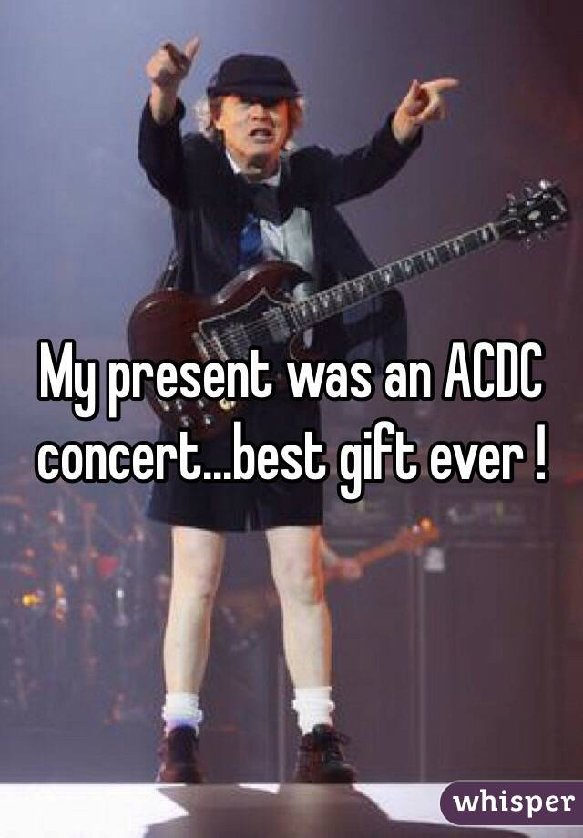 My present was an ACDC concert...best gift ever !