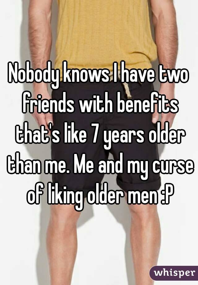 Nobody knows I have two friends with benefits that's like 7 years older than me. Me and my curse of liking older men :P