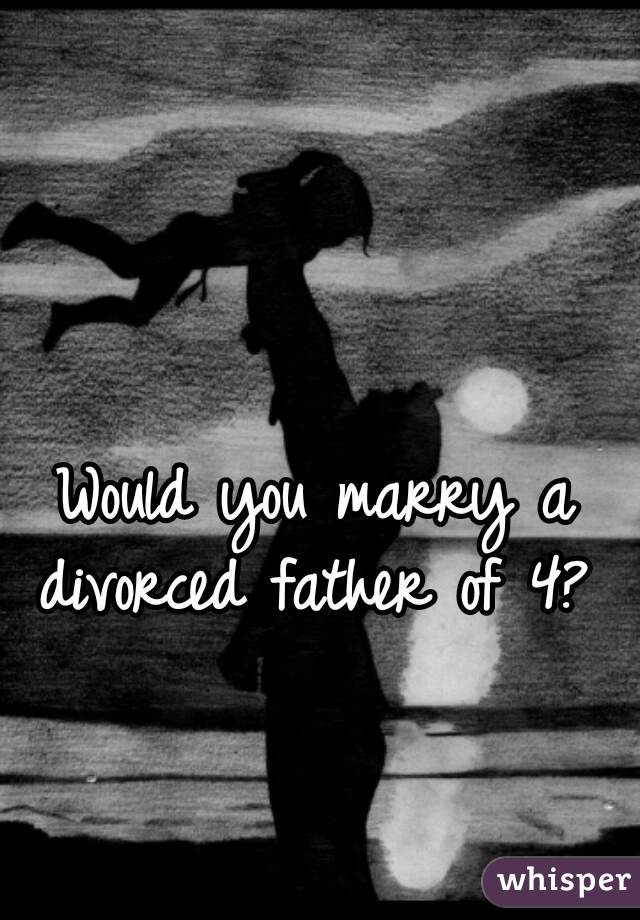 Would you marry a divorced father of 4?