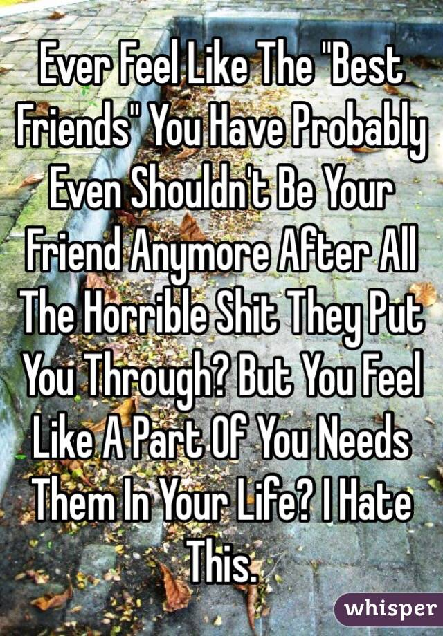 """Ever Feel Like The """"Best Friends"""" You Have Probably Even Shouldn't Be Your Friend Anymore After All The Horrible Shit They Put You Through? But You Feel Like A Part Of You Needs Them In Your Life? I Hate This."""