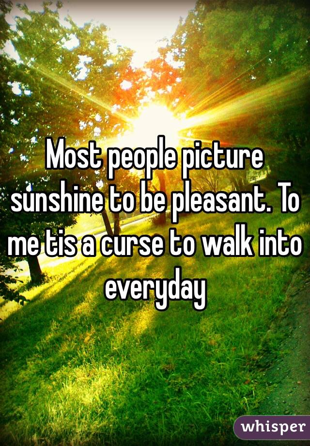 Most people picture sunshine to be pleasant. To me tis a curse to walk into everyday