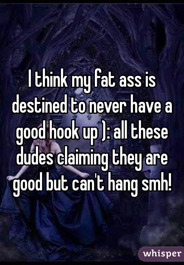 I think my fat ass is destined to never have a good hook up ): all these dudes claiming they are good but can't hang smh!
