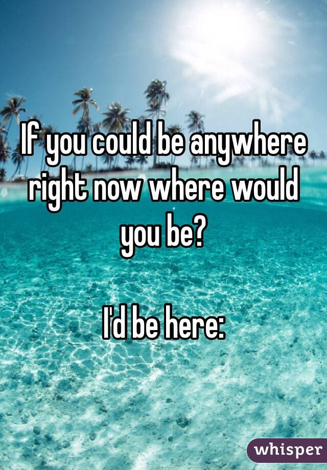 If you could be anywhere right now where would you be?  I'd be here: