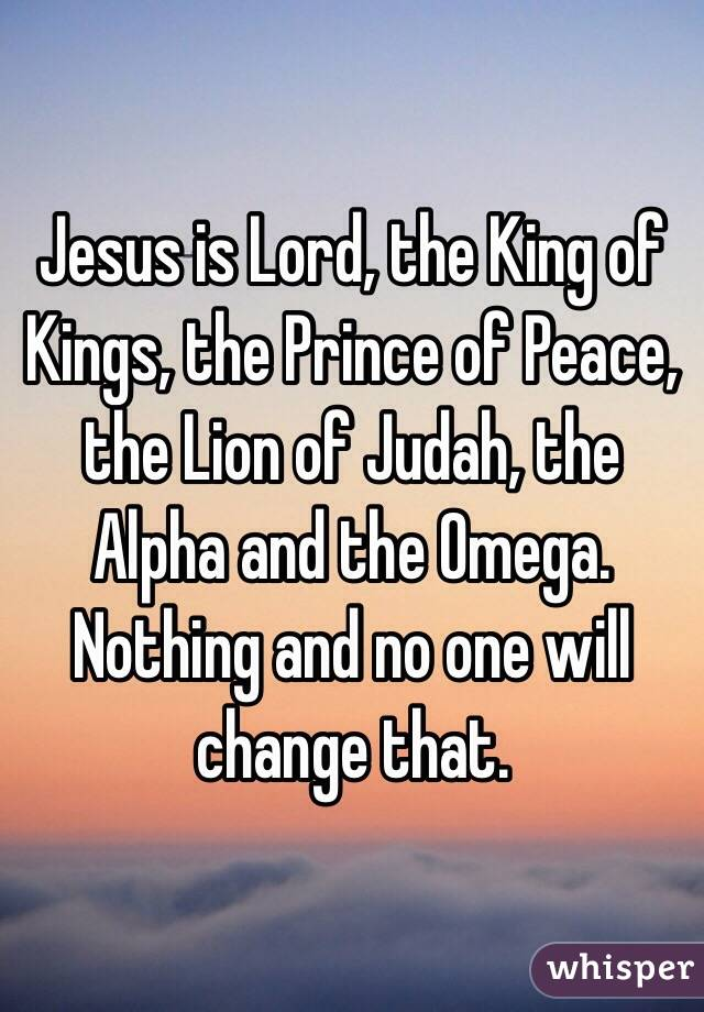 Jesus is Lord, the King of Kings, the Prince of Peace, the Lion of Judah, the Alpha and the Omega. Nothing and no one will change that.