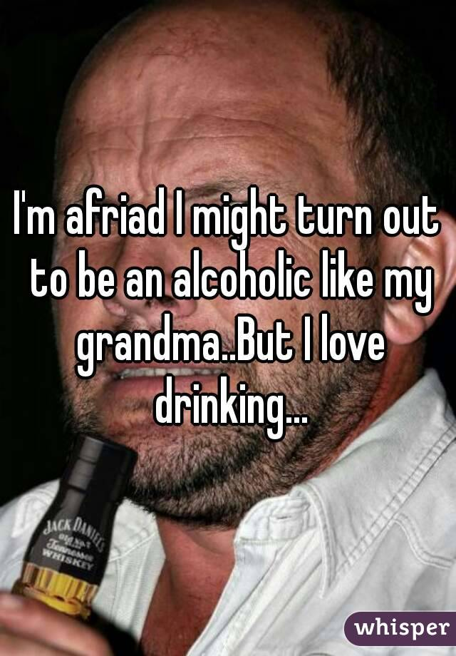 I'm afriad I might turn out to be an alcoholic like my grandma..But I love drinking...