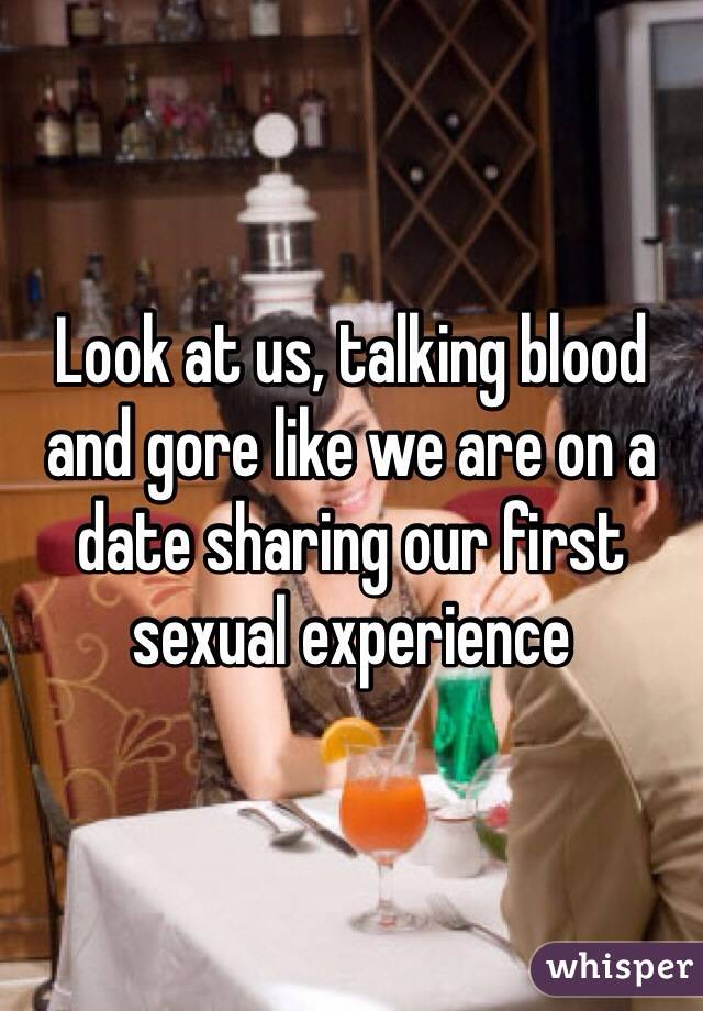 Look at us, talking blood and gore like we are on a date sharing our first sexual experience