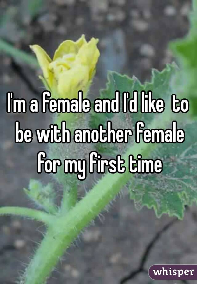I'm a female and I'd like  to be with another female for my first time