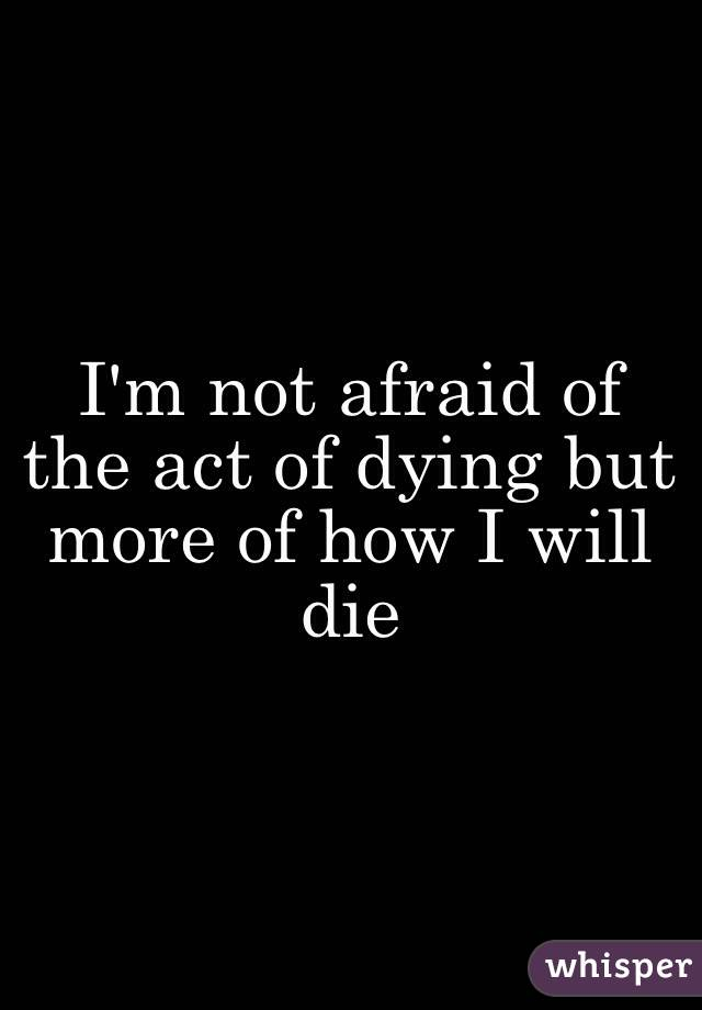 I'm not afraid of the act of dying but more of how I will die