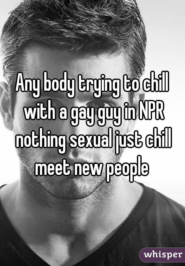 Any body trying to chill with a gay guy in NPR nothing sexual just chill meet new people