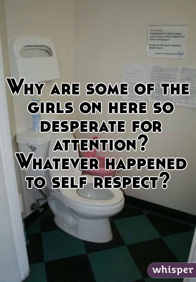 Why are some of the girls on here so desperate for attention? Whatever happened to self respect?