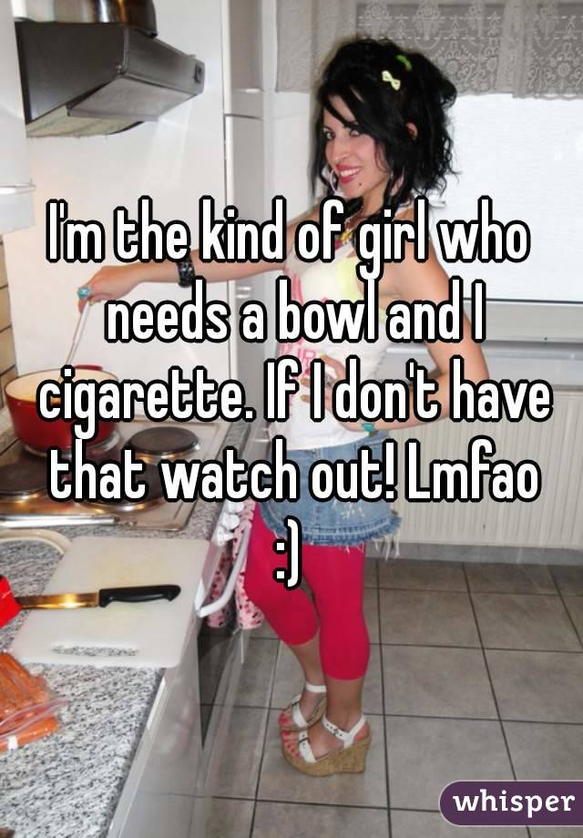 I'm the kind of girl who needs a bowl and I cigarette. If I don't have that watch out! Lmfao :)