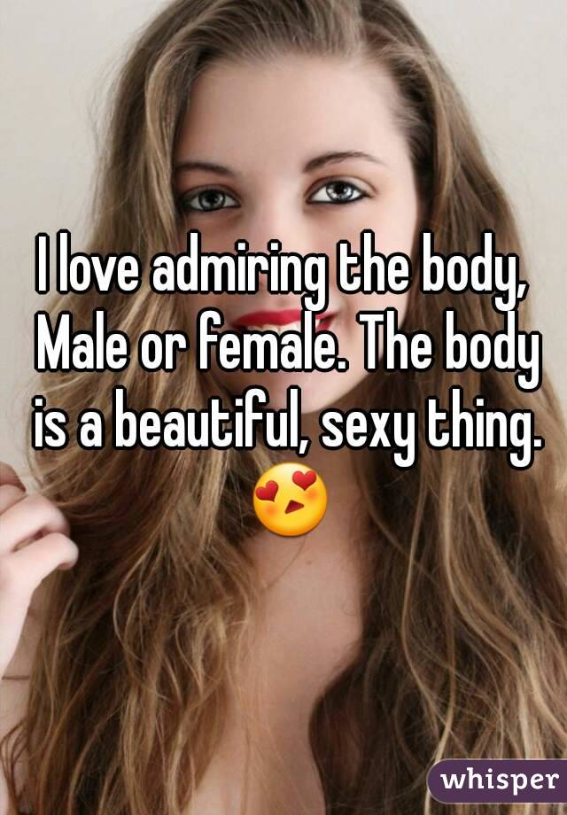 I love admiring the body, Male or female. The body is a beautiful, sexy thing. 😍