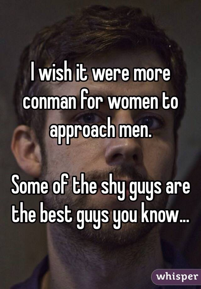 I wish it were more conman for women to approach men.   Some of the shy guys are the best guys you know...