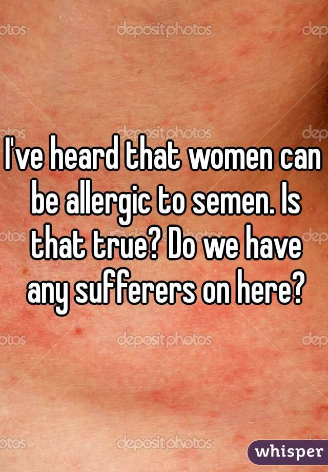 I've heard that women can be allergic to semen. Is that true? Do we have any sufferers on here?