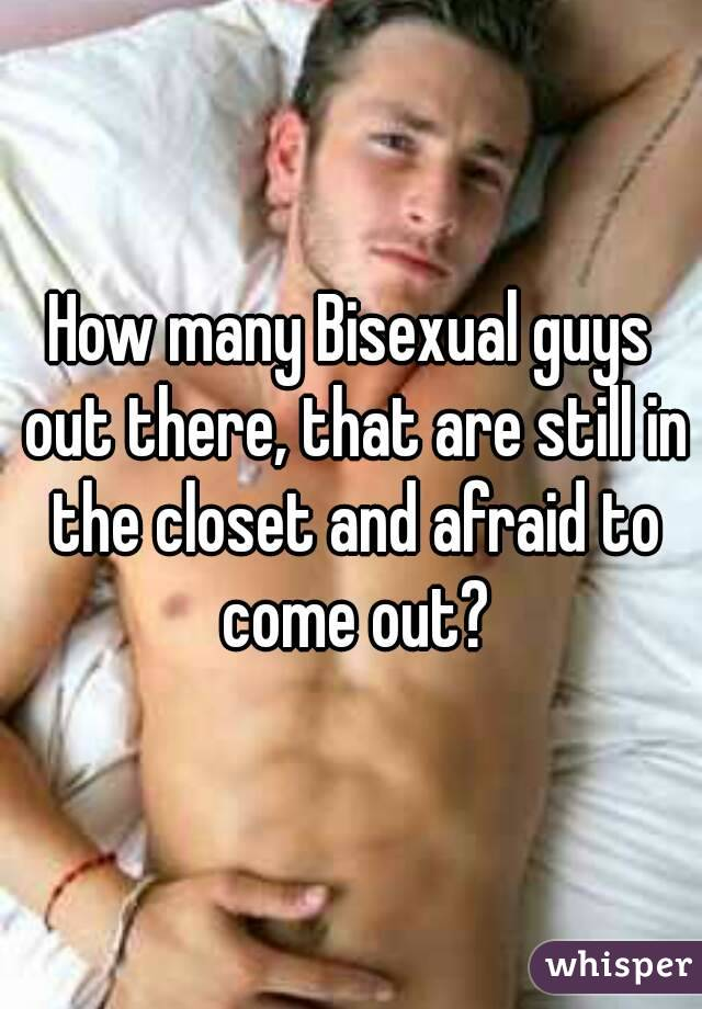 How many Bisexual guys out there, that are still in the closet and afraid to come out?